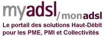 myADSL, mon ADSL est le portail des solutions ADSL et Haut Débit pour les Entreprises : PME, PMI, Collectivités - ADSL, SDSL, VoIP, VPN, Wifi, Sécurité Internet... ADSL,  comparatif adsl, zone adsl, adsl pro, adsl  pme, adsl2+, débit adsl, test eligibilite adsl,  fournisseur adsl, wireless, adsl wireless, eligibilite adsl, abonnement adsl, comparatif offres adsl, installation adsl, livebox, live box, voip, telephonie ip,  neufbox, telephone ip, telephonie, telephoner moins cher, toip, ip centrex, centrex, telephoner sur internet,  livebox pro,  ic centrex, b3g, telephonie sur Ip, iccentrex, sdsl, adsl max, 2Mb, turbosdsl, debit max,borne wifi, netopia, wifi gratuit, hot spot wifi, wifi hotel, wifi public, adsl wanadoo, internet wanadoo, adsl livebox, cegetel, nerim, b3g, checkpoint, test adsl, ligne adsl, vitesse adsl, modem adsl, connexion adsl, offre adsl, comparatif adsl, mire adsl,offres adsl, debit adsl, test ligne adsl, routeur adsl, test vitesse adsl, adsl autoconnect, connection adsl, internet adsl, adsl 2, adsl test, television par adsl, test débit adsl,  adsl comparaison, adsl forfait, voip, voip wifi, voip gratuit, voip centrex, voip solution, pme, pmi, free, wanadoo, cegetel, tele2, offres adsl,  Alice, Freebox,Livebox,neufbox, Cbox,club-internet, telephonie, tvadsl, 9box, degroupage, test adsl